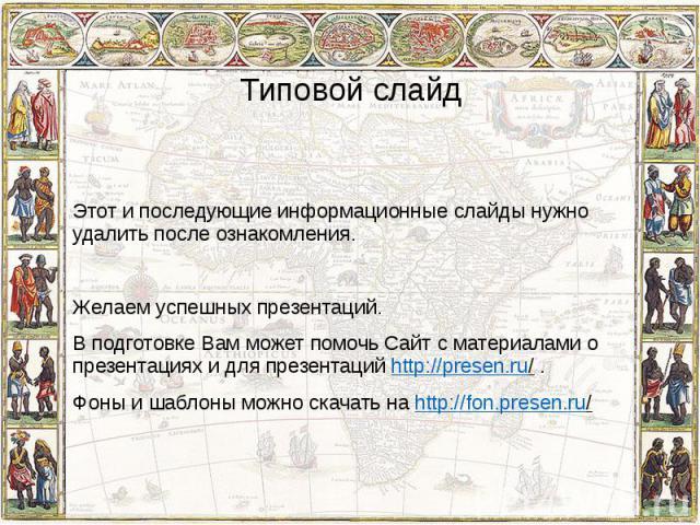 Типовой слайд Этот и последующие информационные слайды нужно удалить после ознакомления. Желаем успешных презентаций. В подготовке Вам может помочь Сайт с материалами о презентациях и для презентаций http://presen.ru/ . Фоны и шаблоны можно скачать …
