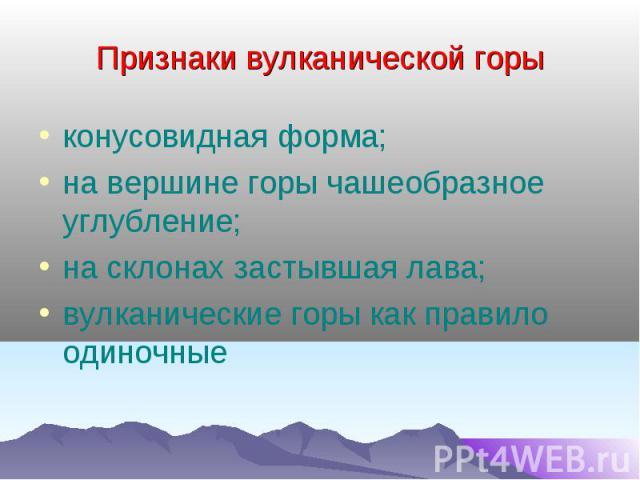 конусовидная форма; конусовидная форма; на вершине горы чашеобразное углубление; на склонах застывшая лава; вулканические горы как правило одиночные