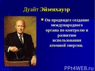 Дуайт Эйзенхауэр Он предвидел создание международного органа по контролю и разви