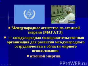 Международное агентство по атомной энергии (МАГАТЭ) Международное агентство по а