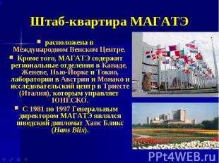 Штаб-квартира МАГАТЭ расположена в Международном Венском Центре. Кроме того, МАГ