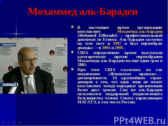 Мохаммед аль-Барадеи В настоящее время организацию возглавляет Мохаммед аль-Барадеи (Mohamed ElBaradei)— профессиональный дипломат из Египта. Аль-Барадеи заступил на этот пост в 1997 и был переизбран дважды— в 2001 и 2005. США определённ…
