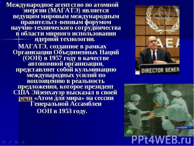 Международное агентство по атомной энергии (МАГАТЭ) является ведущим мировым международным правительст-венным форумом научно-технического сотрудничества в области мирного использования ядерной технологии. Международное агентство по атомной энергии (…