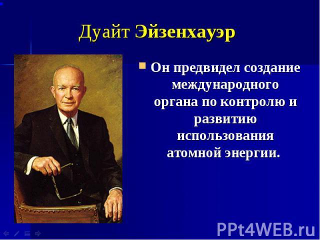 Дуайт Эйзенхауэр Он предвидел создание международного органа по контролю и развитию использования атомной энергии.
