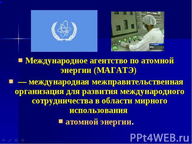 Международное агентство по атомной энергии (МАГАТЭ) Международное агентство по атомной энергии (МАГАТЭ) — международная межправительственная организация для развития международного сотрудничества в области мирного использования атомной энергии.
