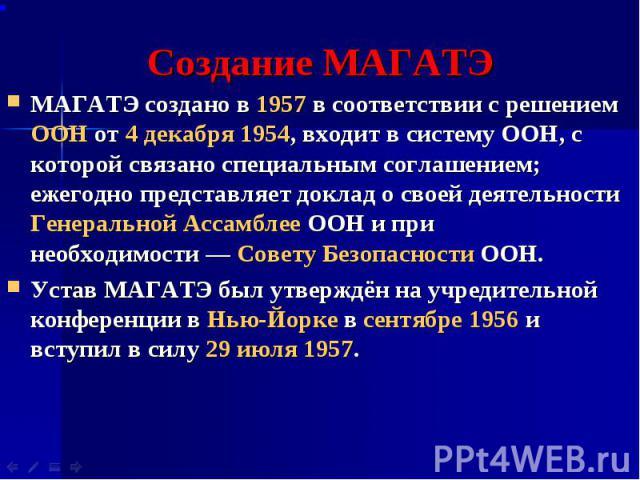 Создание МАГАТЭ МАГАТЭ создано в 1957 в соответствии с решением ООН от 4 декабря 1954, входит в систему ООН, с которой связано специальным соглашением; ежегодно представляет доклад о своей деятельности Генеральной Ассамблее ООН и при необходимости&n…