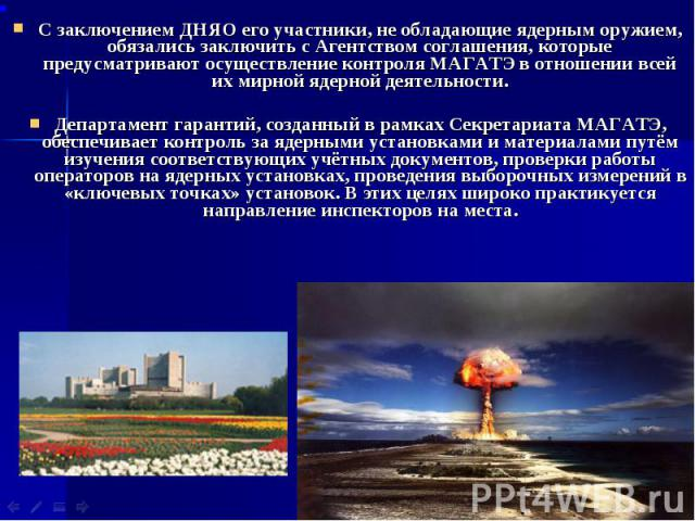 С заключением ДНЯО его участники, не обладающие ядерным оружием, обязались заключить с Агентством соглашения, которые предусматривают осуществление контроля МАГАТЭ в отношении всей их мирной ядерной деятельности. С заключением ДНЯО его участники, не…