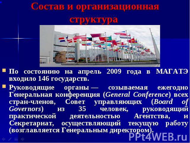 Состав и организационная структура По состоянию на апрель 2009 года в МАГАТЭ входило 146 государств. Руководящие органы— созываемая ежегодно Генеральная конференция (General Conference) всех стран-членов, Совет управляющих (Board of Governors)…