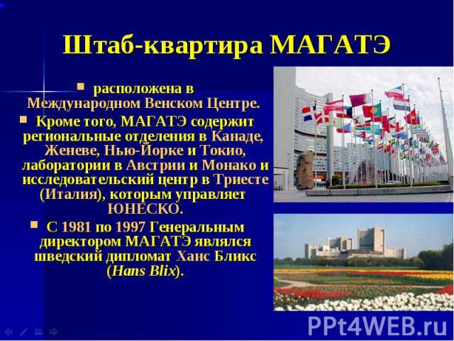 Штаб-квартира МАГАТЭ расположена в Международном Венском Центре. Кроме того, МАГАТЭ содержит региональные отделения в Канаде, Женеве, Нью-Йорке и Токио, лаборатории в Австрии и Монако и исследовательский центр в Триесте (Италия), которым управляет Ю…