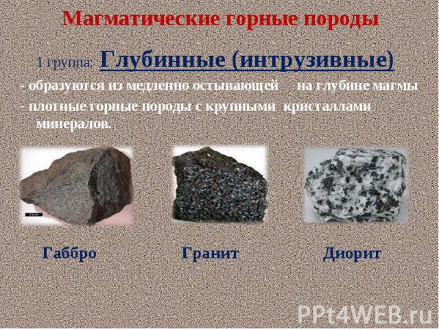 1 группа: Глубинные (интрузивные) 1 группа: Глубинные (интрузивные) - образуются из медленно остывающей на глубине магмы - плотные горные породы с крупными кристаллами минералов.
