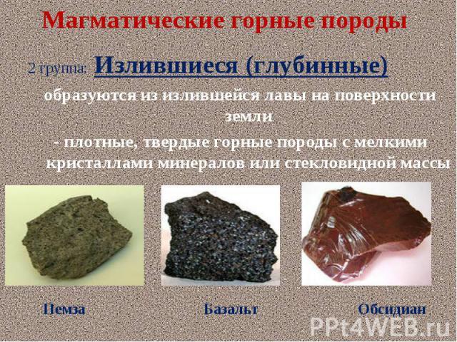2 группа: Излившиеся (глубинные) 2 группа: Излившиеся (глубинные) образуются из излившейся лавы на поверхности земли - плотные, твердые горные породы с мелкими кристаллами минералов или стекловидной массы