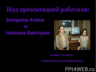 Над презентацией работали: Захарова Алёна и Носкова Виктория Ученицы 7 «В» класс