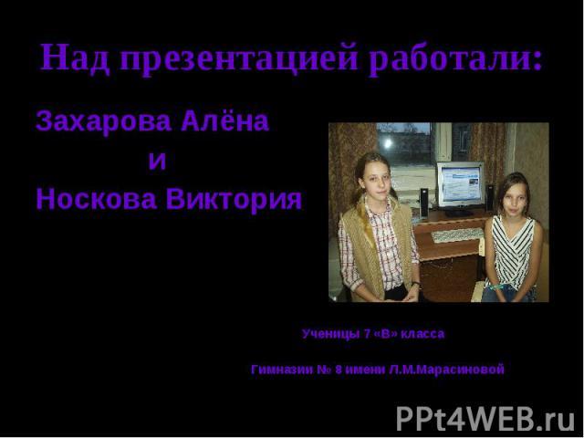 Над презентацией работали: Захарова Алёна и Носкова Виктория Ученицы 7 «В» класса Гимназии № 8 имени Л.М.Марасиновой