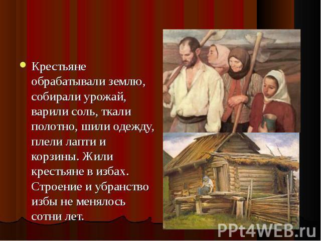 Крестьяне обрабатывали землю, собирали урожай, варили соль, ткали полотно, шили одежду, плели лапти и корзины. Жили крестьяне в избах. Строение и убранство избы не менялось сотни лет. Крестьяне обрабатывали землю, собирали урожай, варили соль, ткали…