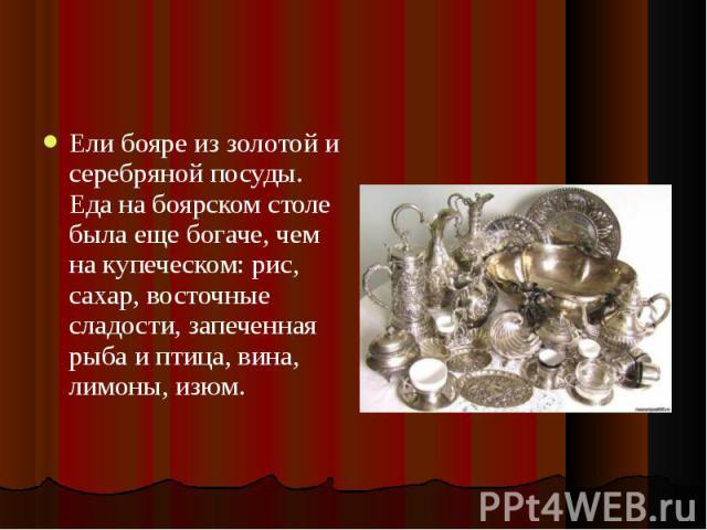 Ели бояре из золотой и серебряной посуды. Еда на боярском столе была еще богаче, чем на купеческом: рис, сахар, восточные сладости, запеченная рыба и птица, вина, лимоны, изюм. Ели бояре из золотой и серебряной посуды. Еда на боярском столе была еще…