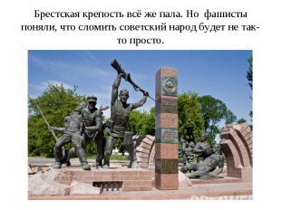 Брестская крепость всё же пала. Но фашисты поняли, что сломить советский народ б