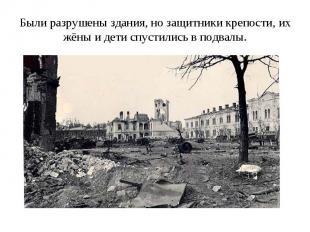 Были разрушены здания, но защитники крепости, их жёны и дети спустились в подвал