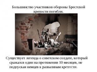 Большинство участников обороны Брестской крепости погибли. Существует легенда о