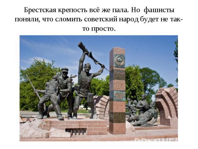 Брестская крепость всё же пала. Но фашисты поняли, что сломить советский народ будет не так-то просто.