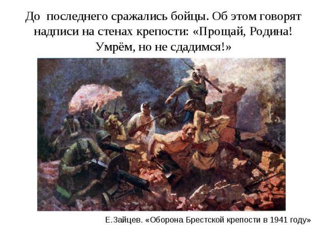 До последнего сражались бойцы. Об этом говорят надписи на стенах крепости: «Прощай, Родина! Умрём, но не сдадимся!»