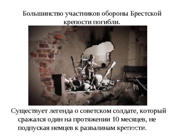 Большинство участников обороны Брестской крепости погибли. Существует легенда о советском солдате, который сражался один на протяжении 10 месяцев, не подпуская немцев к развалинам крепости.