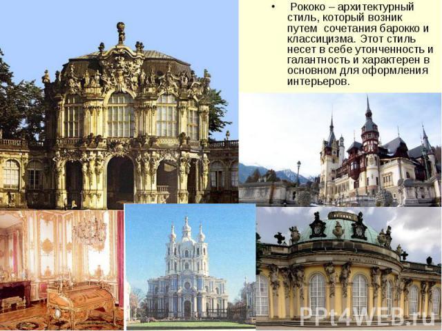 Рококо – архитектурный стиль, который возник путем сочетания барокко и классицизма. Этот стиль несет в себе утонченность и галантность и характерен в основном для оформления интерьеров. Рококо – архитектурный стиль, который возник …