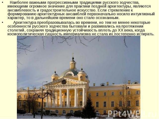 Наиболее важными прогрессивными традициями русского зодчества, имеющими огромное значение для практики поздней архитектуры, являются ансамблевость и градостроительное искусство. Если стремление к формированию архитектурных ансамблей первонача…