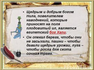 Щедрым и добрым богом Нила, повелителем наводнений, которые приносят на поля пло