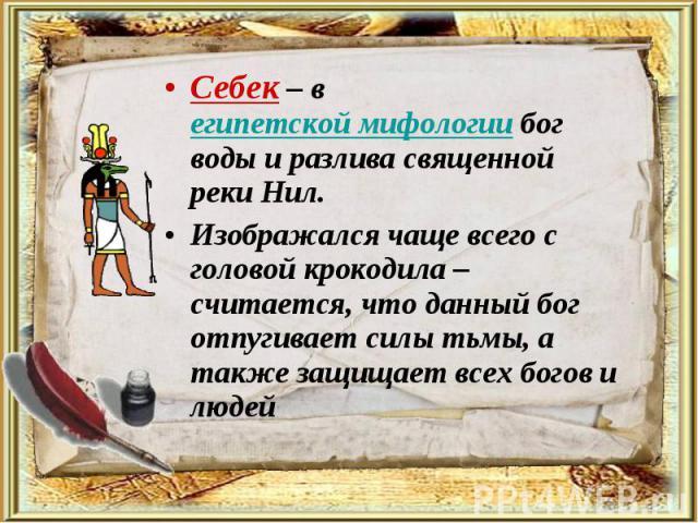 Себек – вегипетской мифологиибог воды и разлива священной реки Нил. Себек – вегипетской мифологиибог воды и разлива священной реки Нил. Изображался чаще всего с головой крокодила – считается, что данный бог отпугивает силы ть…