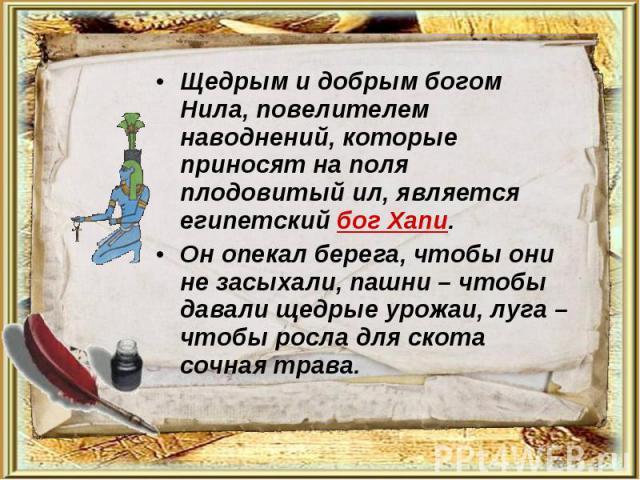 Щедрым и добрым богом Нила, повелителем наводнений, которые приносят на поля плодовитый ил, является египетский бог Хапи. Щедрым и добрым богом Нила, повелителем наводнений, которые приносят на поля плодовитый ил, является египетский бог Хапи. Он оп…
