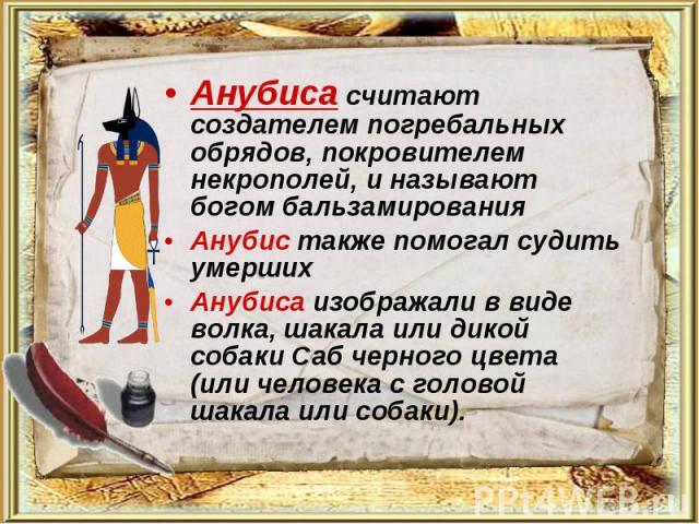 Анубиса считают создателем погребальных обрядов, покровителем некрополей, и называют богом бальзамирования Анубиса считают создателем погребальных обрядов, покровителем некрополей, и называют богом бальзамирования Анубис также помогал судить умерших…