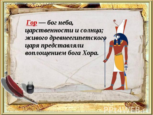 Гор— бог неба, царственности и солнца; живого древнеегипетского царя представляли воплощением бога Хора. Гор— бог неба, царственности и солнца; живого древнеегипетского царя представляли воплощением бога Хора.