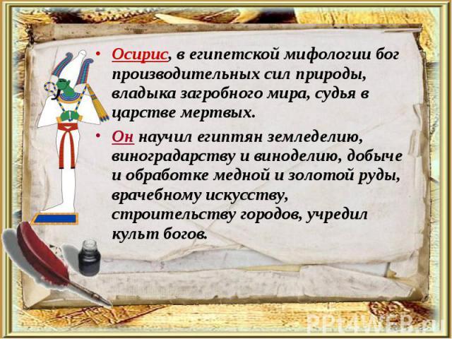 Осирис, в египетской мифологии бог производительных сил природы, владыка загробного мира, судья в царстве мертвых. Осирис, в египетской мифологии бог производительных сил природы, владыка загробного мира, судья в царстве мертвых. Он научил египтян з…