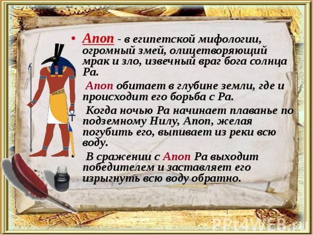 Апоп - в египетской мифологии, огромный змей, олицетворяющий мрак и зло, извечный враг бога солнца Ра. Апоп - в египетской мифологии, огромный змей, олицетворяющий мрак и зло, извечный враг бога солнца Ра. Апоп обитает в глубине земли, где и происхо…