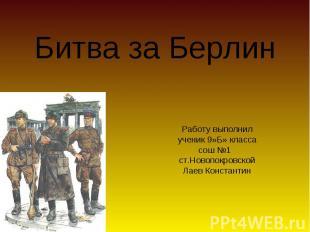 Битва за Берлин Работу выполнил ученик 9»Б» класса сош №1 ст.Новопокровской Лаев