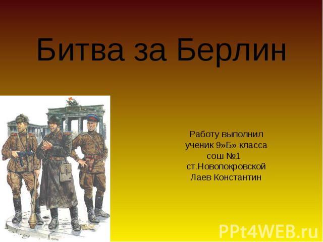 Битва за Берлин Работу выполнил ученик 9»Б» класса сош №1 ст.Новопокровской Лаев Константин
