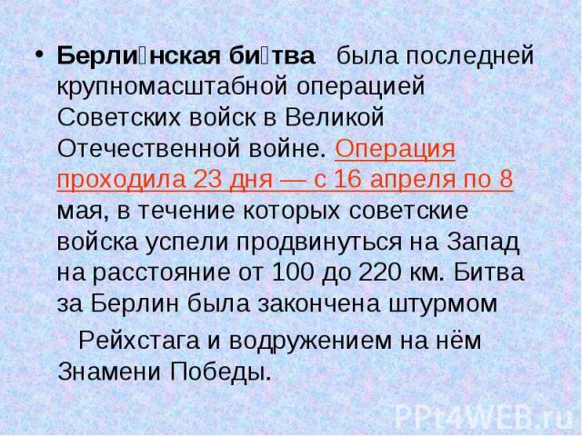 Берли нская би тва была последней крупномасштабной операцией Советских войск в Великой Отечественной войне. Операция проходила 23 дня — с 16 апреля по 8 мая, в течение которых советские войска успели продвинуться на Запад на расстояние от 100 до 220…