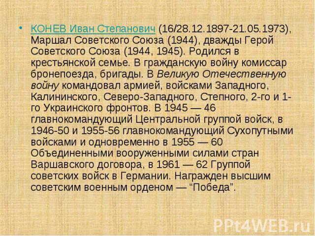 КОНЕВ Иван Степанович (16/28.12.1897-21.05.1973), Маршал Советского Союза (1944), дважды Герой Советского Союза (1944, 1945). Родился в крестьянской семье. В гражданскую войну комиссар бронепоезда, бригады. В Великую Отечественную войну командовал а…