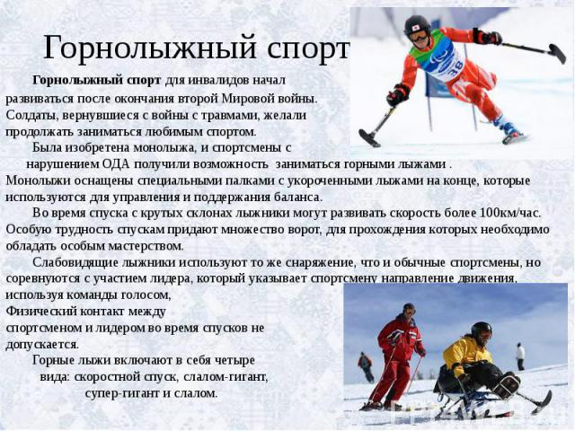 Горнолыжный спорт Горнолыжный спорт для инвалидов начал развиваться после окончания второй Мировой войны. Солдаты, вернувшиеся с войны с травмами, желали продолжать заниматься любимым спортом. Была изобретена монолыжа, и спортсмены с нарушением ОДА …