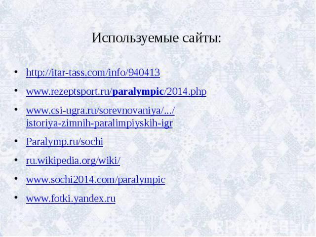 Используемые сайты: http://itar-tass.com/info/940413 www.rezeptsport.ru/paralympic/2014.php www.csi-ugra.ru/sorevnovaniya/.../istoriya-zimnih-paralimpiyskih-igr Paralymp.ru/sochi ru.wikipedia.org/wiki/ www.sochi2014.com/paralympic www.fotki.yandex.ru