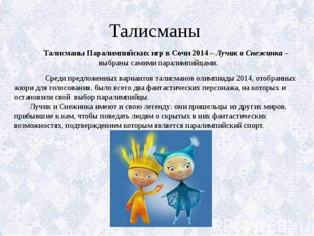 Талисманы Талисманы Паралимпийских игр в Сочи 2014 – Лучик и Снежинка – выбраны самими паралимпийцами. Среди предложенных вариантов талисманов олимпиады 2014, отобранных жюри для голосования, было всего два фантастических персонажа, на которых и ост…
