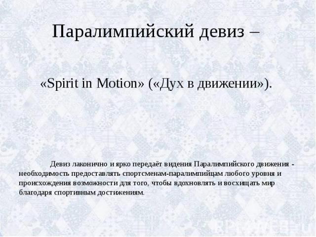 Паралимпийский девиз – «Spirit in Motion» («Дух в движении»). Девиз лаконично и ярко передаёт видения Паралимпийского движения - необходимость предоставлять спортсменам-паралимпийцам любого уровня и происхождения возможности для того, чтобы вдохновл…
