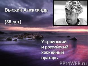 Вьюхин Александр (38 лет) Украинский и российский хоккейный вратарь