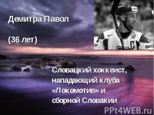Демитра Павол (36 лет) Словацкий хоккеист, нападающий клуба «Локомотив» и сборно