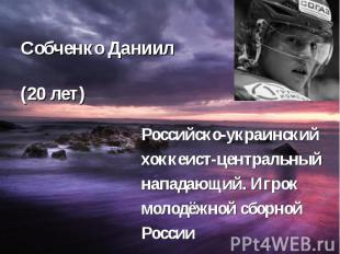 Собченко Даниил (20 лет) Российско-украинский хоккеист-центральный нападающий. И