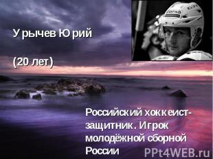 Урычев Юрий (20 лет) Российский хоккеист- защитник. Игрок молодёжной сборной Рос