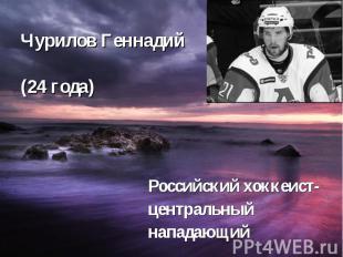 Чурилов Геннадий (24 года) Российский хоккеист- центральный нападающий