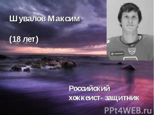 Шувалов Максим (18 лет) Российский хоккеист- защитник