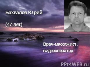Бахвалов Юрий (47 лет) Врач-массажист, видеооператор