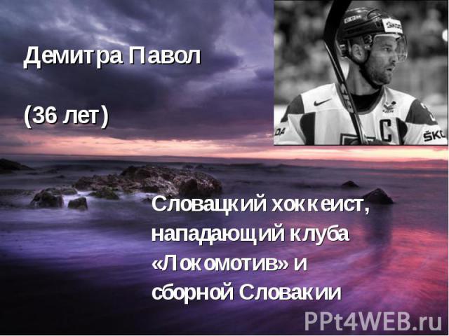 Демитра Павол (36 лет) Словацкий хоккеист, нападающий клуба «Локомотив» и сборной Словакии